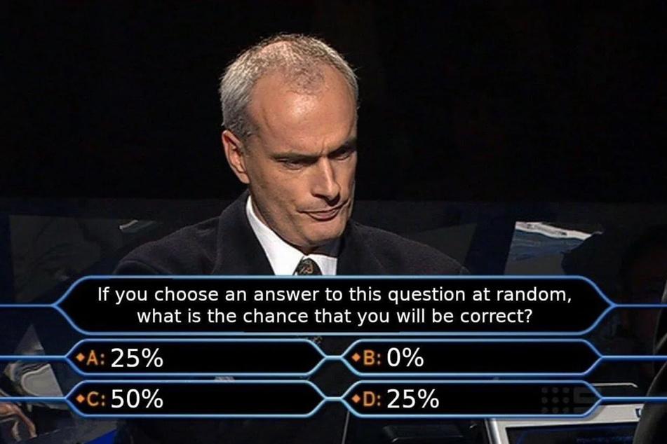 """""""Wenn Sie zufällig eine Antwort auf diese Frage auswählen, wie hoch ist die Wahrscheinlichkeit, dass sie korrekt ist?"""", soll im Fernsehen gefragt worden sein."""